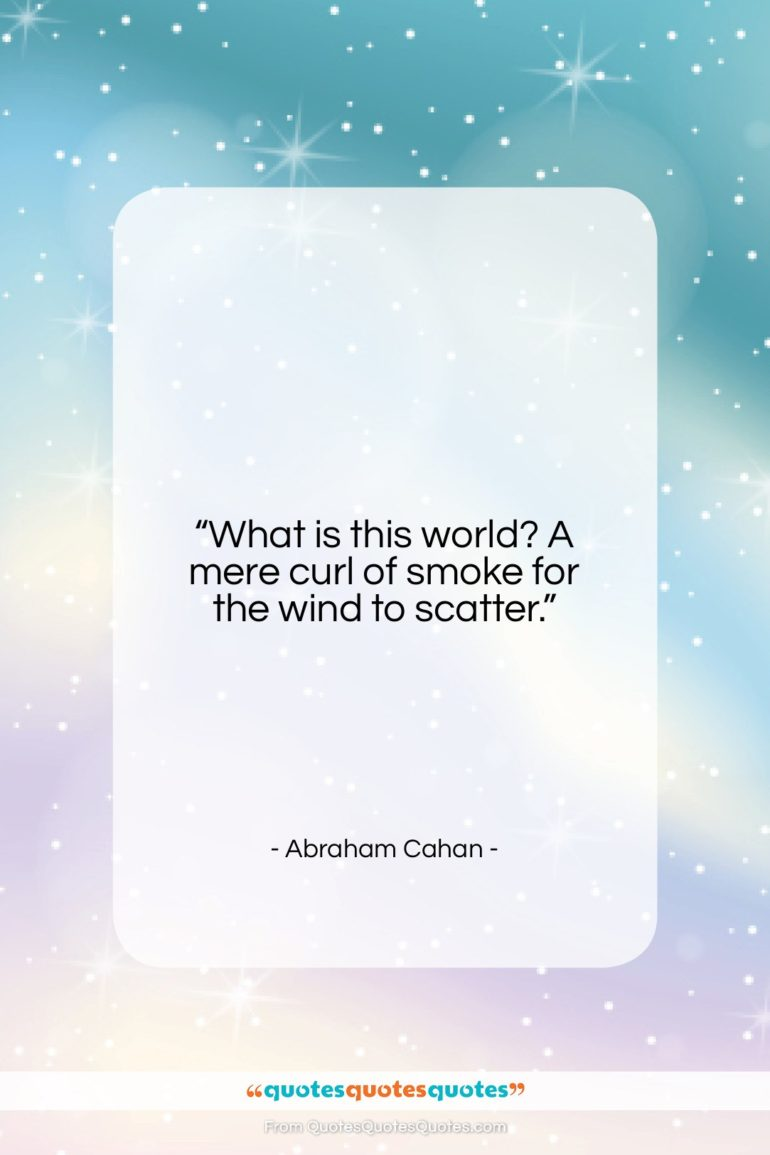 """Abraham Cahan quote: """"What is this world? A mere curl…""""- at QuotesQuotesQuotes.com"""