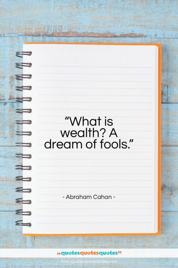"""Abraham Cahan quote: """"What is wealth? A dream of fools…""""- at QuotesQuotesQuotes.com"""