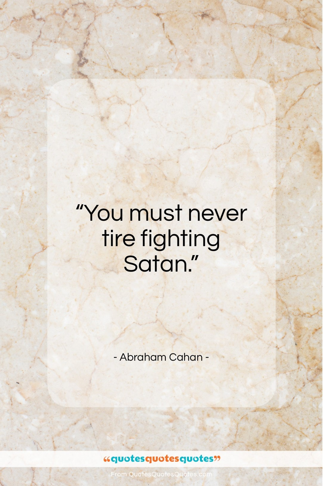 """Abraham Cahan quote: """"You must never tire fighting Satan…""""- at QuotesQuotesQuotes.com"""