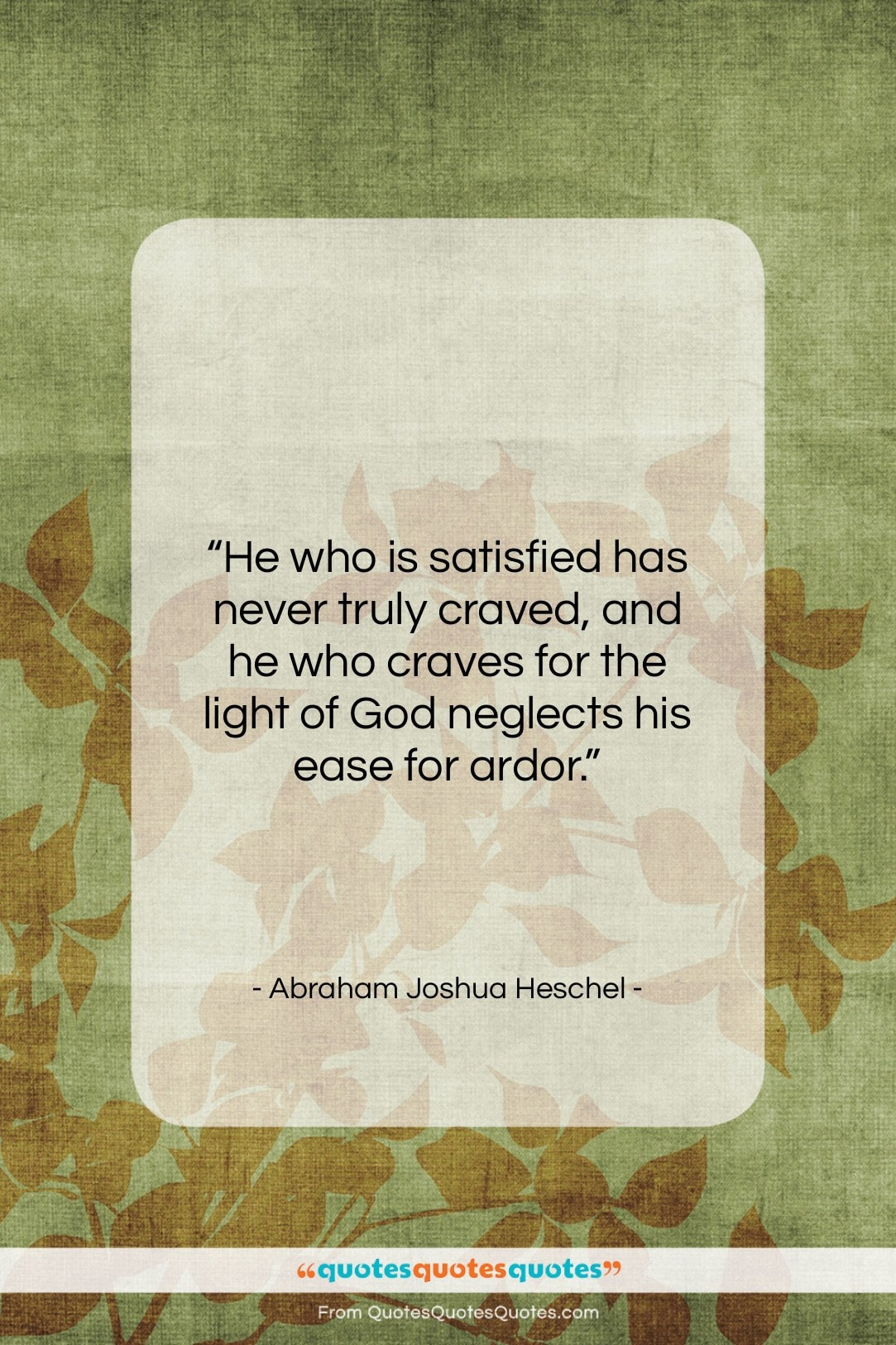 """Abraham Joshua Heschel quote: """"He who is satisfied has never truly…""""- at QuotesQuotesQuotes.com"""