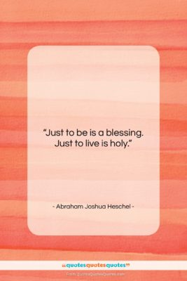 """Abraham Joshua Heschel quote: """"Just to be is a blessing. Just…""""- at QuotesQuotesQuotes.com"""
