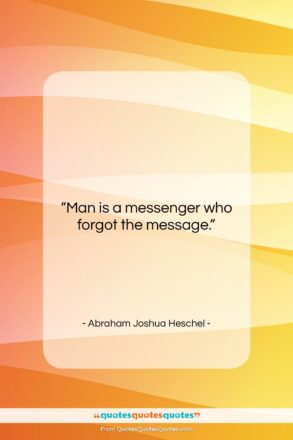 """Abraham Joshua Heschel quote: """"Man is a messenger who forgot the…""""- at QuotesQuotesQuotes.com"""
