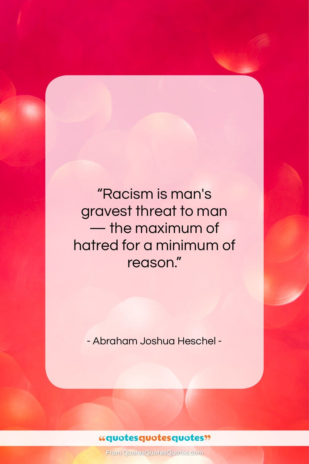 """Abraham Joshua Heschel quote: """"Racism is man's gravest threat to man…""""- at QuotesQuotesQuotes.com"""