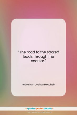 """Abraham Joshua Heschel quote: """"The road to the sacred leads through…""""- at QuotesQuotesQuotes.com"""