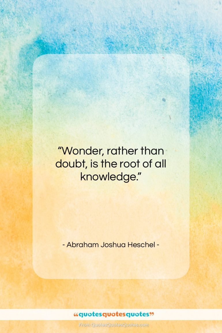 """Abraham Joshua Heschel quote: """"Wonder, rather than doubt, is the root of all knowledge.""""- at QuotesQuotesQuotes.com"""