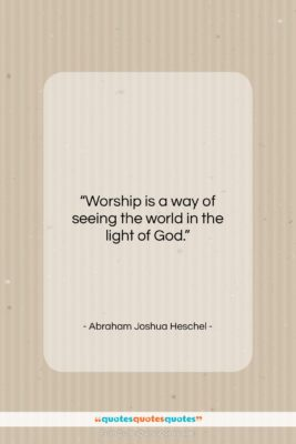 """Abraham Joshua Heschel quote: """"Worship is a way of seeing the…""""- at QuotesQuotesQuotes.com"""