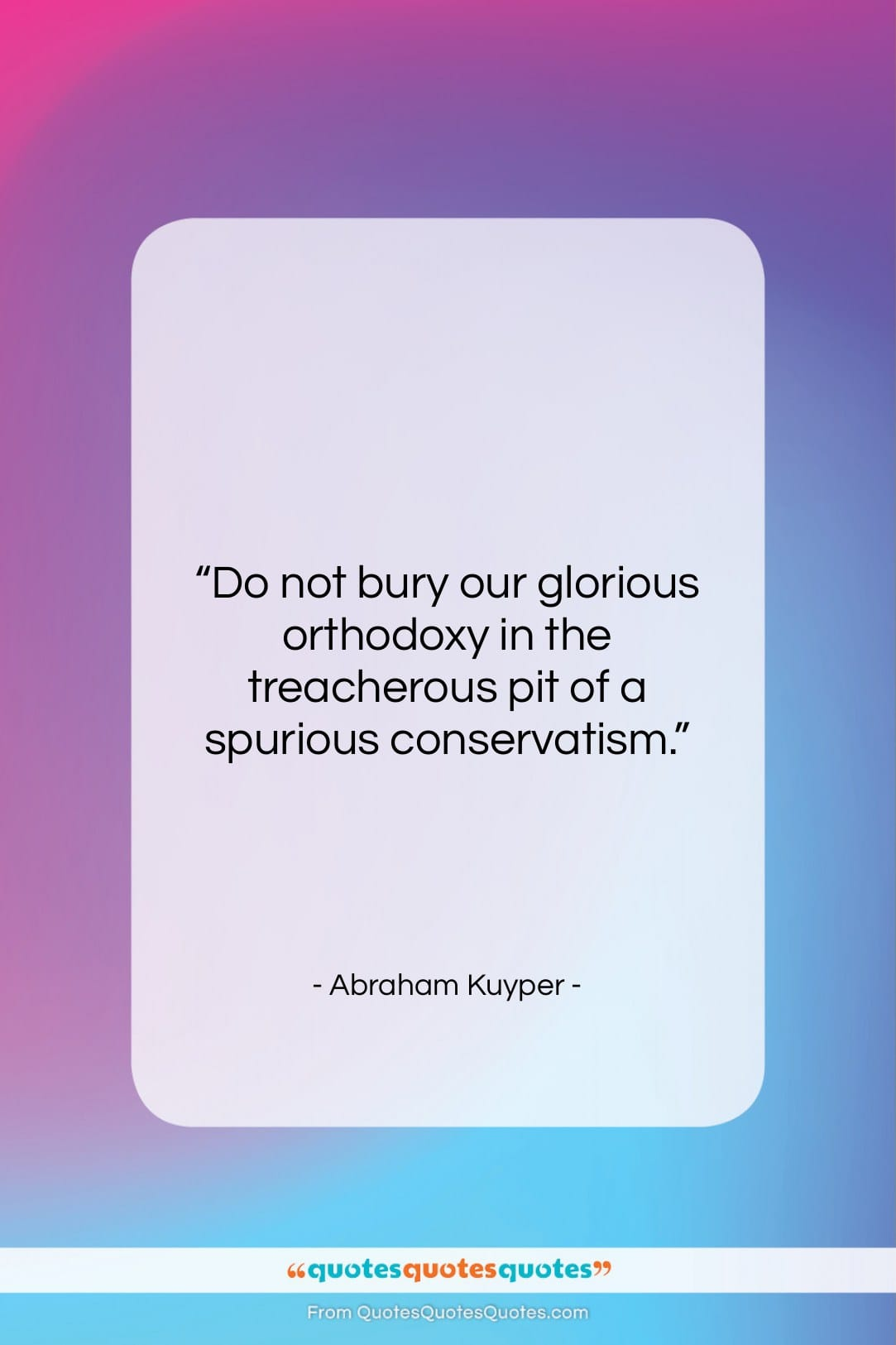 """Abraham Kuyper quote: """"Do not bury our glorious orthodoxy in…""""- at QuotesQuotesQuotes.com"""