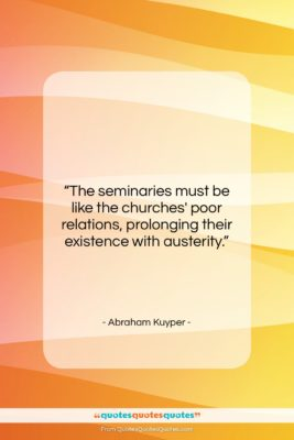 """Abraham Kuyper quote: """"The seminaries must be like the churches'…""""- at QuotesQuotesQuotes.com"""