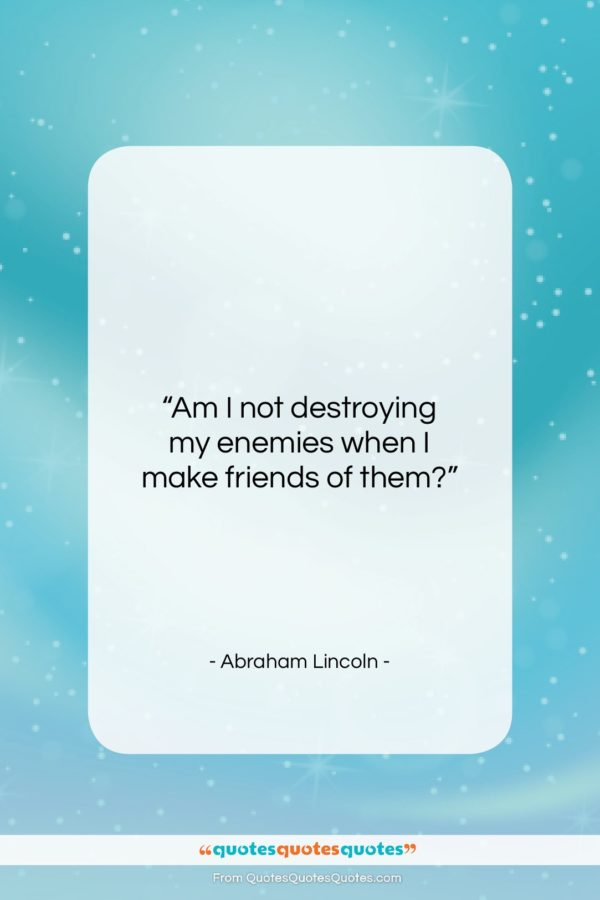 """Abraham Lincoln quote: """"Am I not destroying my enemies when…""""- at QuotesQuotesQuotes.com"""