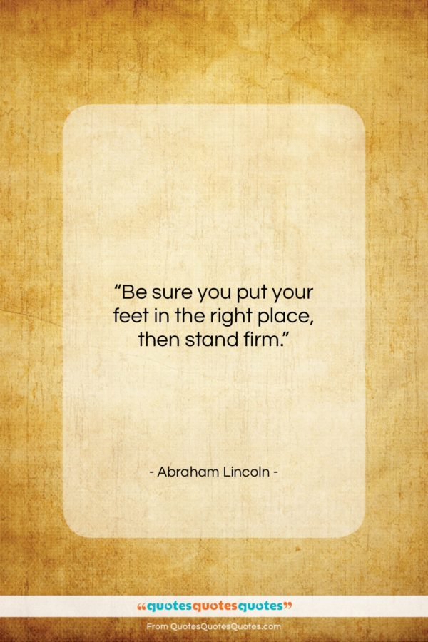 """Abraham Lincoln quote: """"Be sure you put your feet in…""""- at QuotesQuotesQuotes.com"""
