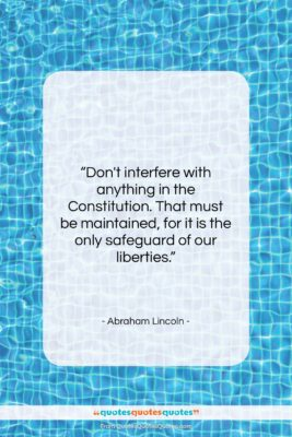 """Abraham Lincoln quote: """"Don't interfere with anything in the Constitution….""""- at QuotesQuotesQuotes.com"""