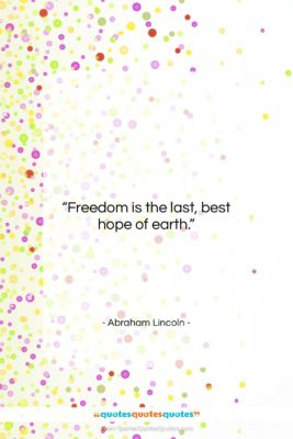 """Abraham Lincoln quote: """"Freedom is the last, best hope of…""""- at QuotesQuotesQuotes.com"""