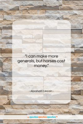 "Abraham Lincoln quote: ""I can make more generals, but horses…""- at QuotesQuotesQuotes.com"