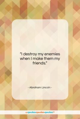 """Abraham Lincoln quote: """"I destroy my enemies when I make…""""- at QuotesQuotesQuotes.com"""