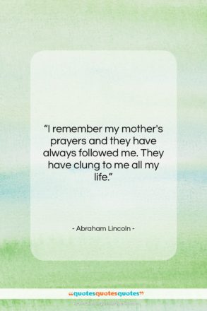 "Abraham Lincoln quote: ""I remember my mother's prayers and they…""- at QuotesQuotesQuotes.com"