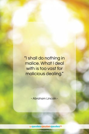 """Abraham Lincoln quote: """"I shall do nothing in malice. What…""""- at QuotesQuotesQuotes.com"""
