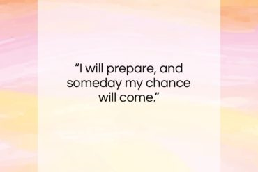 "Abraham Lincoln quote: ""I will prepare, and someday my chance will come.""- at QuotesQuotesQuotes.com"