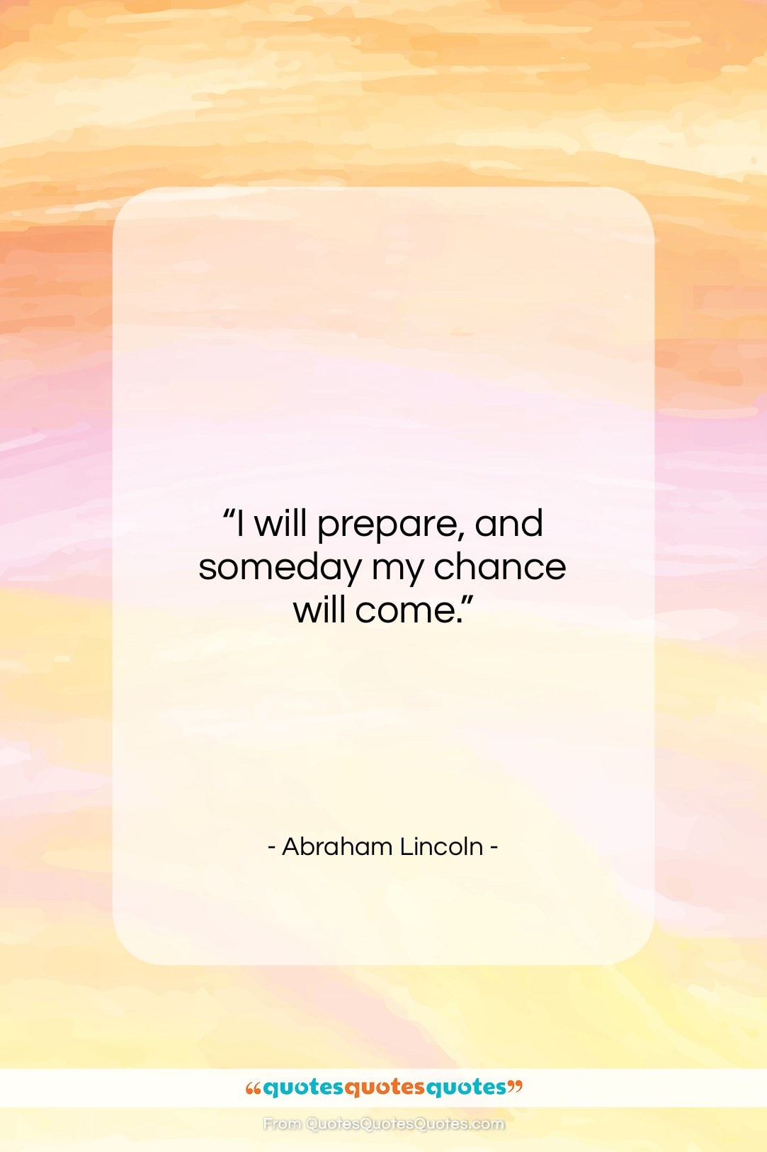 """Abraham Lincoln quote: """"I will prepare, and someday my chance will come.""""- at QuotesQuotesQuotes.com"""