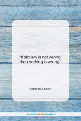 "Abraham Lincoln quote: ""If slavery is not wrong, then nothing…""- at QuotesQuotesQuotes.com"