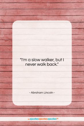 """Abraham Lincoln quote: """"I'm a slow walker, but I never…""""- at QuotesQuotesQuotes.com"""