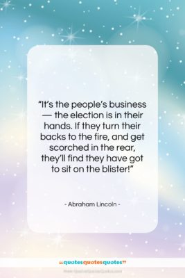 """Abraham Lincoln quote: """"It's the people's business — the election…""""- at QuotesQuotesQuotes.com"""