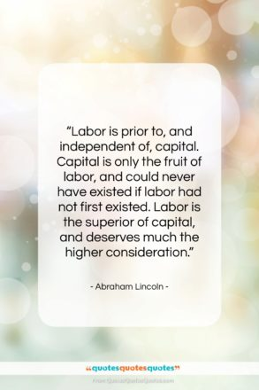 """Abraham Lincoln quote: """"Labor is prior to, and independent of,…""""- at QuotesQuotesQuotes.com"""
