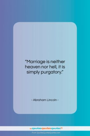 """Abraham Lincoln quote: """"Marriage is neither heaven nor hell, it…""""- at QuotesQuotesQuotes.com"""
