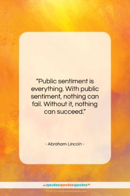 "Abraham Lincoln quote: ""Public sentiment is everything. With public sentiment,…""- at QuotesQuotesQuotes.com"