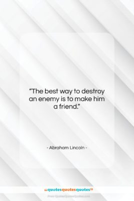 """Abraham Lincoln quote: """"The best way to destroy an enemy…""""- at QuotesQuotesQuotes.com"""