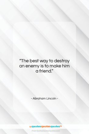 "Abraham Lincoln quote: ""The best way to destroy an enemy…""- at QuotesQuotesQuotes.com"