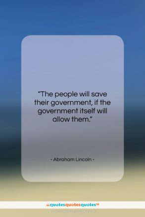"Abraham Lincoln quote: ""The people will save their government, if…""- at QuotesQuotesQuotes.com"