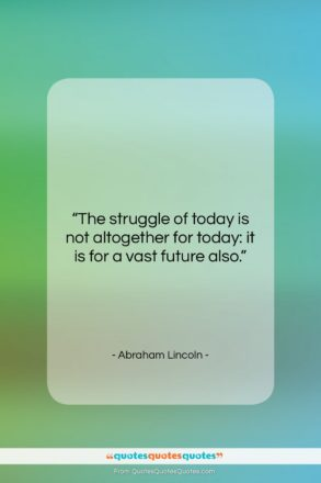 "Abraham Lincoln quote: ""The struggle of today is not altogether…""- at QuotesQuotesQuotes.com"