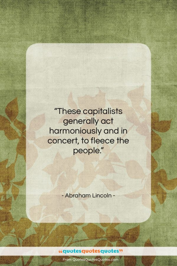 """Abraham Lincoln quote: """"These capitalists generally act harmoniously and in…""""- at QuotesQuotesQuotes.com"""