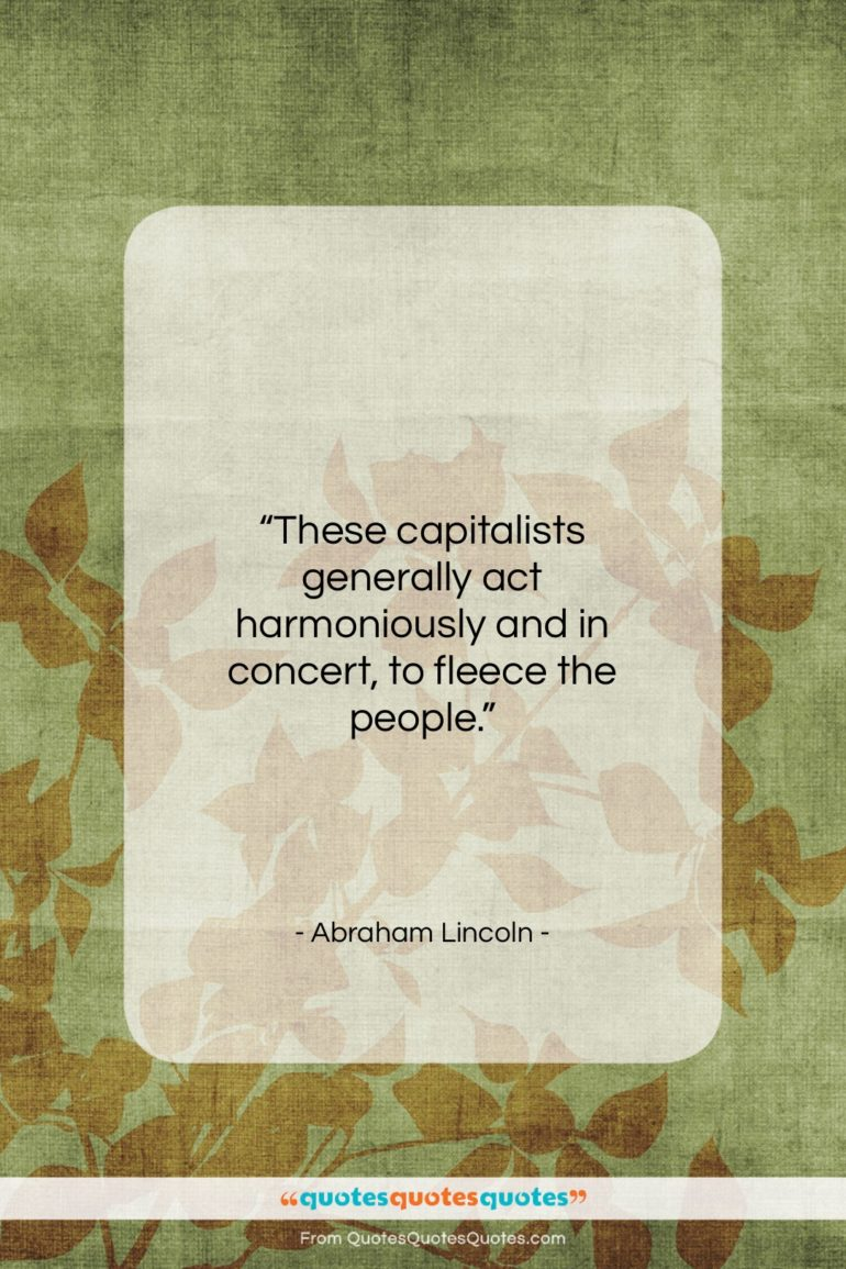 "Abraham Lincoln quote: ""These capitalists generally act harmoniously and in…""- at QuotesQuotesQuotes.com"