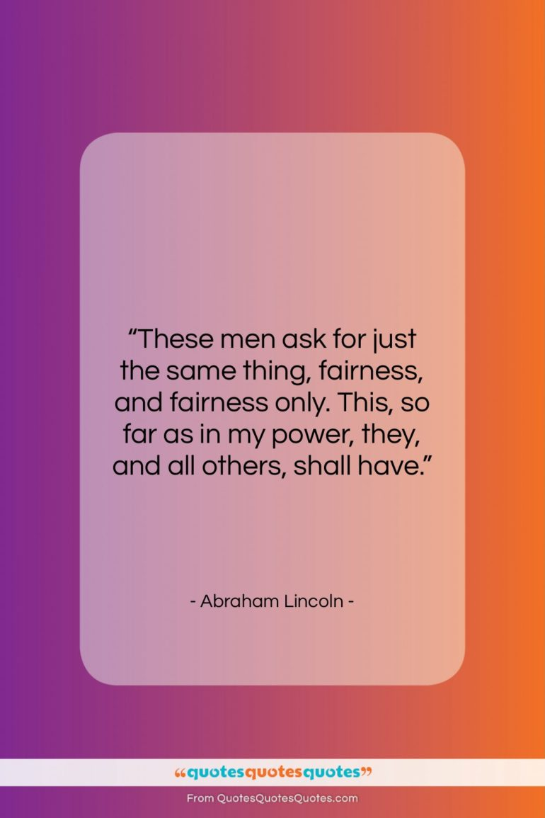 """Abraham Lincoln quote: """"These men ask for just the same…""""- at QuotesQuotesQuotes.com"""