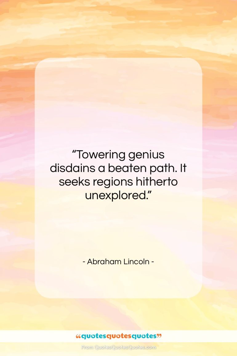 """Abraham Lincoln quote: """"Towering genius disdains a beaten path. It…""""- at QuotesQuotesQuotes.com"""