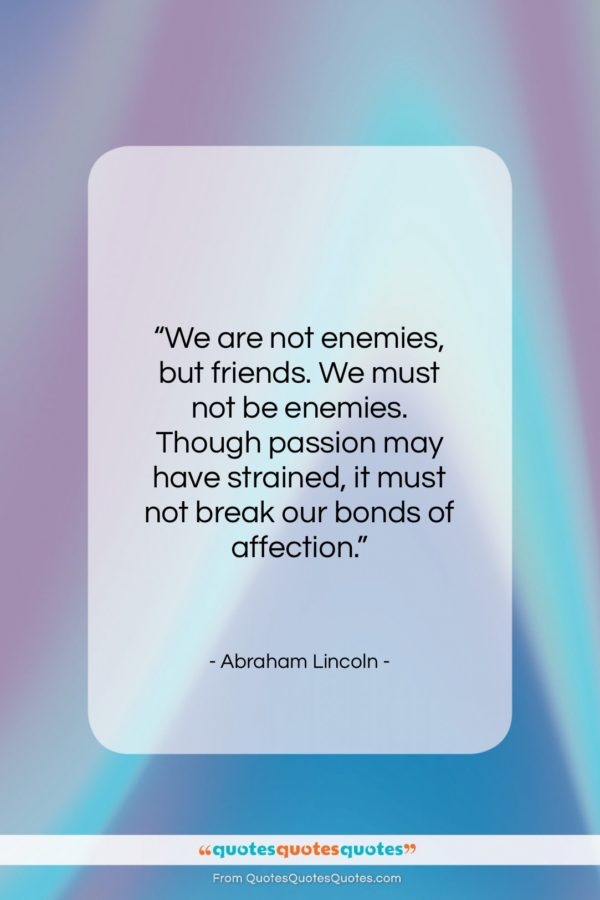 """Abraham Lincoln quote: """"We are not enemies, but friends. We…""""- at QuotesQuotesQuotes.com"""