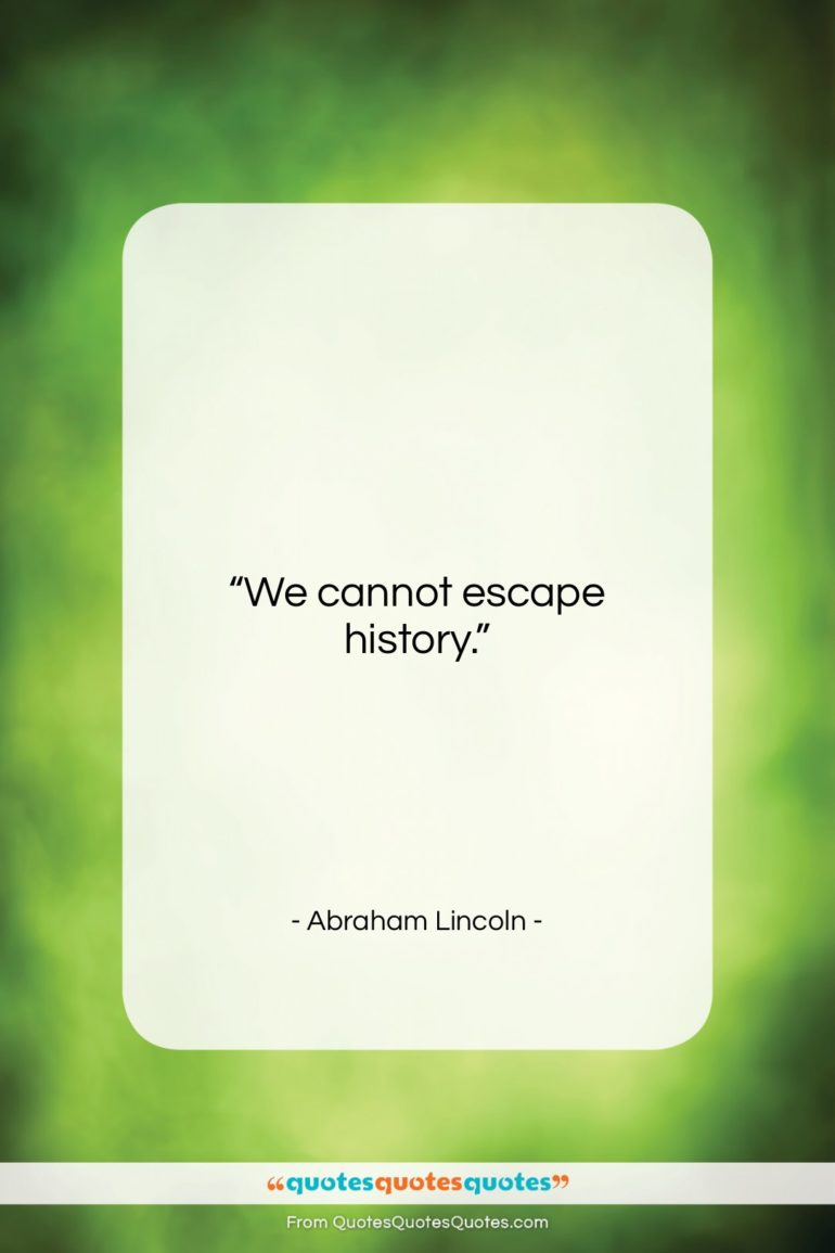 """Abraham Lincoln quote: """"We cannot escape history….""""- at QuotesQuotesQuotes.com"""