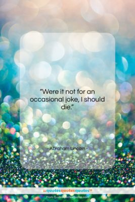 """Abraham Lincoln quote: """"Were it not for an occasional joke,…""""- at QuotesQuotesQuotes.com"""