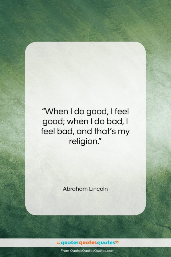 """Abraham Lincoln quote: """"When I do good, I feel good…""""- at QuotesQuotesQuotes.com"""