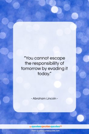 "Abraham Lincoln quote: ""You cannot escape the responsibility of tomorrow…""- at QuotesQuotesQuotes.com"