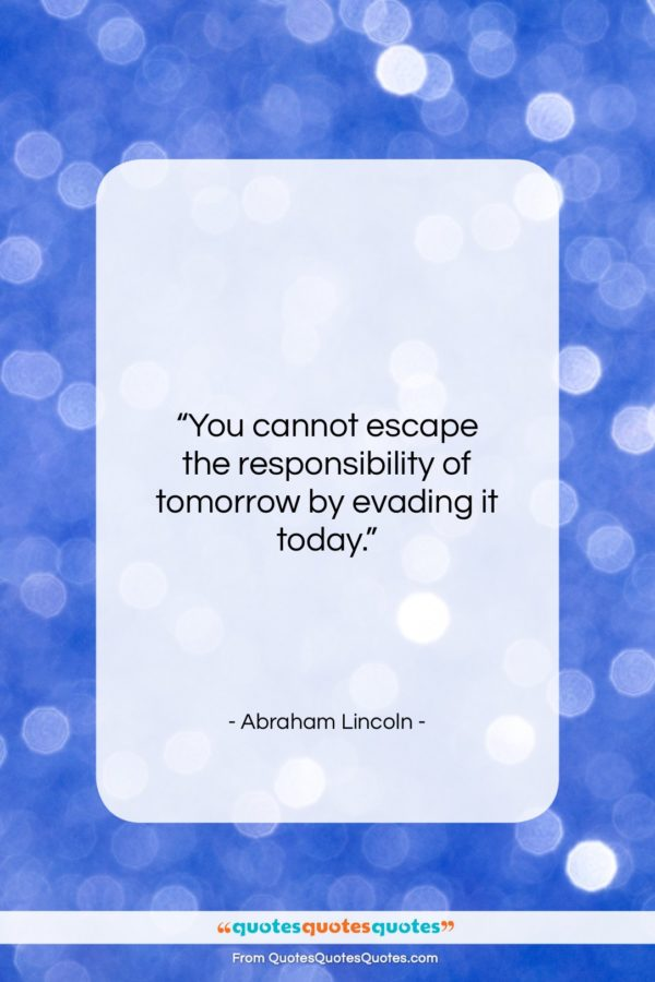 """Abraham Lincoln quote: """"You cannot escape the responsibility of tomorrow…""""- at QuotesQuotesQuotes.com"""