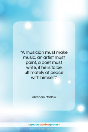 """Abraham Maslow quote: """"A musician must make music, an artist…""""- at QuotesQuotesQuotes.com"""