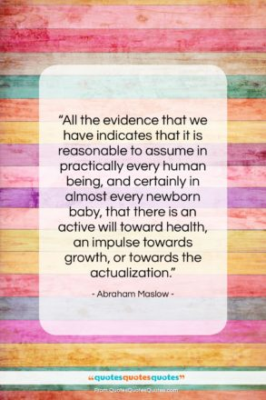 """Abraham Maslow quote: """"All the evidence that we have indicates…""""- at QuotesQuotesQuotes.com"""