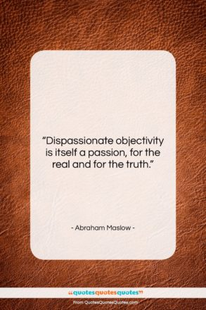 """Abraham Maslow quote: """"Dispassionate objectivity is itself a passion, for…""""- at QuotesQuotesQuotes.com"""