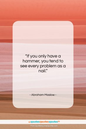 """Abraham Maslow quote: """"If you only have a hammer, you…""""- at QuotesQuotesQuotes.com"""