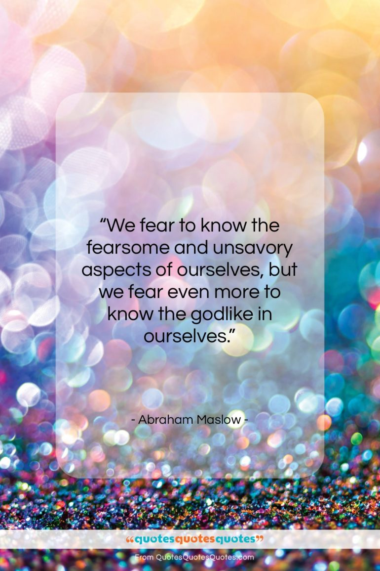 """Abraham Maslow quote: """"We fear to know the fearsome and…""""- at QuotesQuotesQuotes.com"""