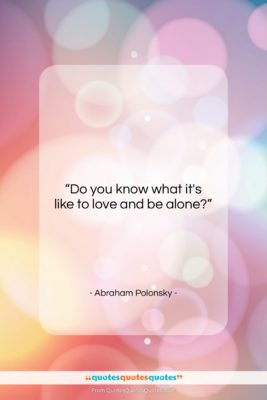 """Abraham Polonsky quote: """"Do you know what it's like to…""""- at QuotesQuotesQuotes.com"""