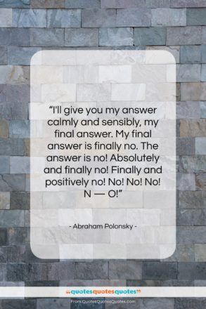 """Abraham Polonsky quote: """"I'll give you my answer calmly and…""""- at QuotesQuotesQuotes.com"""