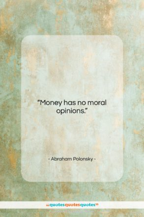 """Abraham Polonsky quote: """"Money has no moral opinions….""""- at QuotesQuotesQuotes.com"""
